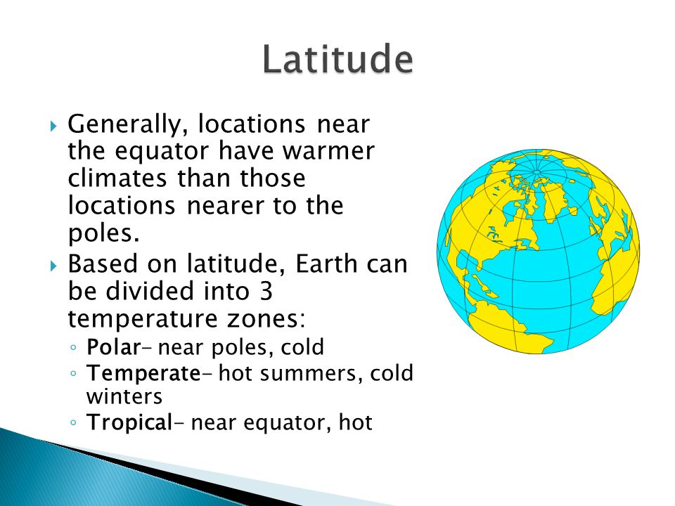Latitude Generally, locations near the equator have warmer climates than those locations nearer to the poles.