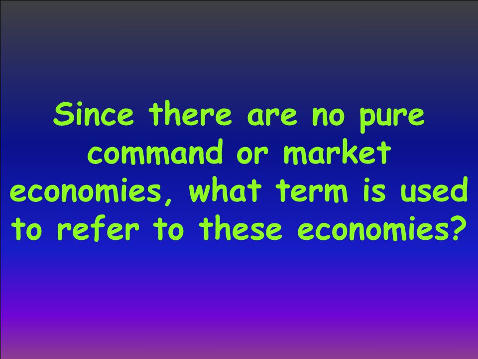 Since there are no pure command or market economies, what term is used to refer to these economies