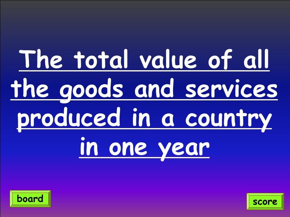 The total value of all the goods and services produced in a country in one year