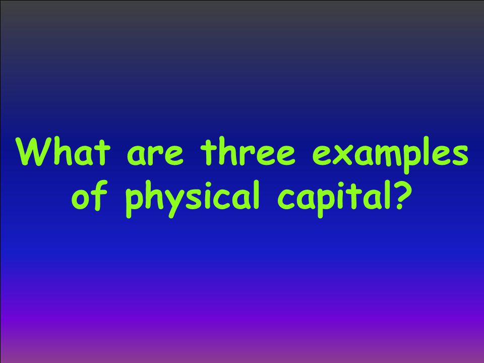 What are three examples of physical capital