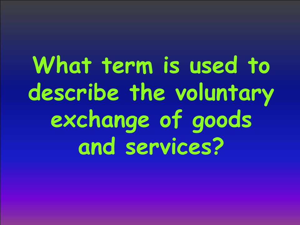 What term is used to describe the voluntary exchange of goods and services