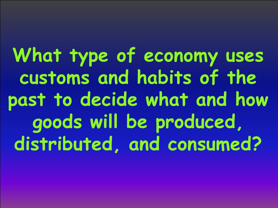 What type of economy uses customs and habits of the past to decide what and how goods will be produced, distributed, and consumed