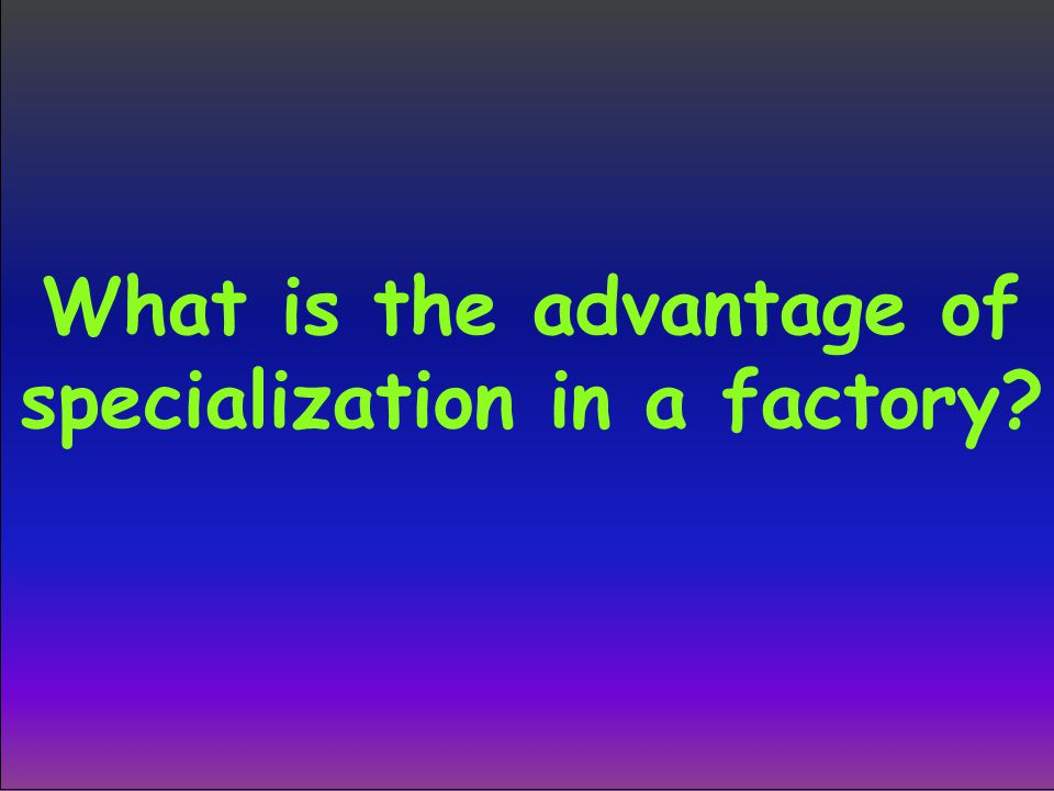 What is the advantage of specialization in a factory