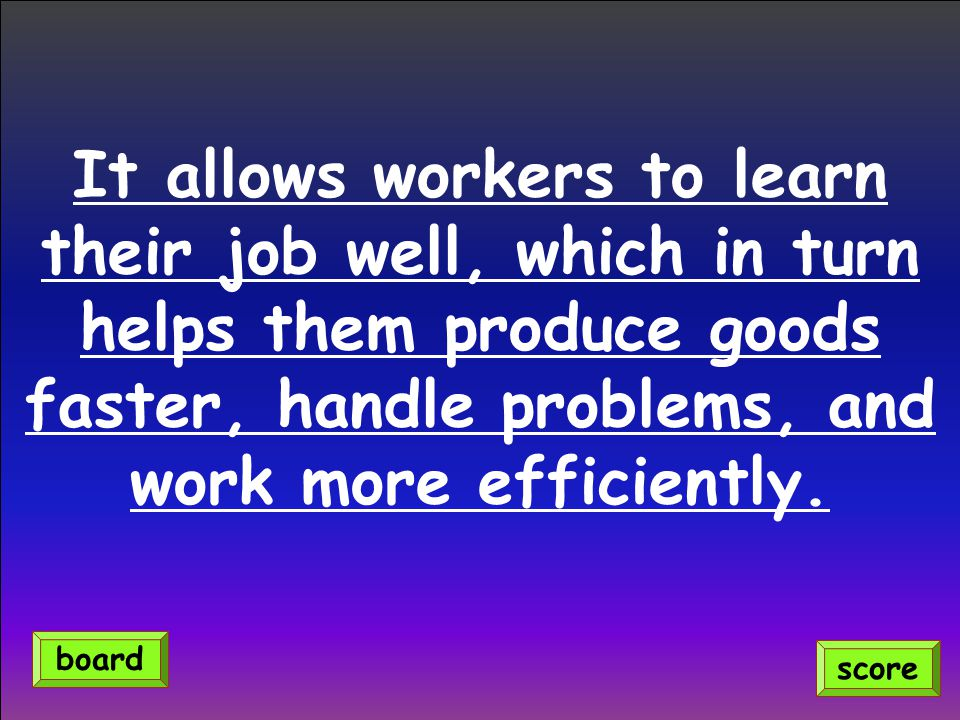 It allows workers to learn their job well, which in turn helps them produce goods faster, handle problems, and work more efficiently.