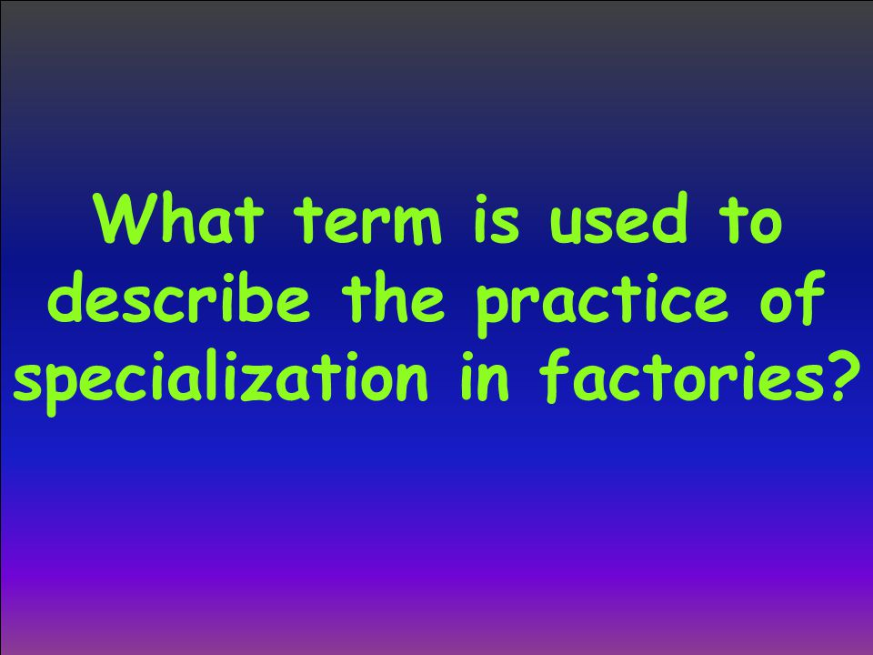 What term is used to describe the practice of specialization in factories