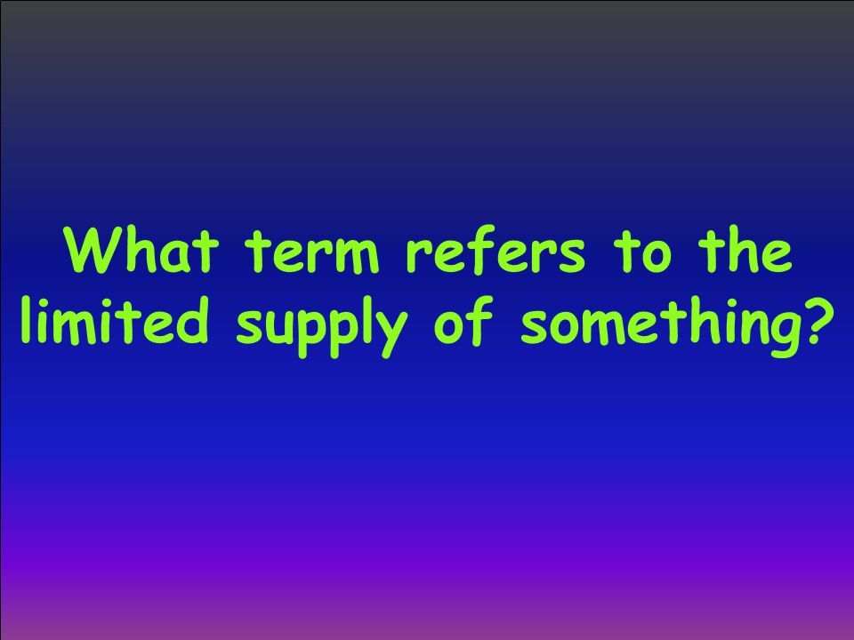What term refers to the limited supply of something