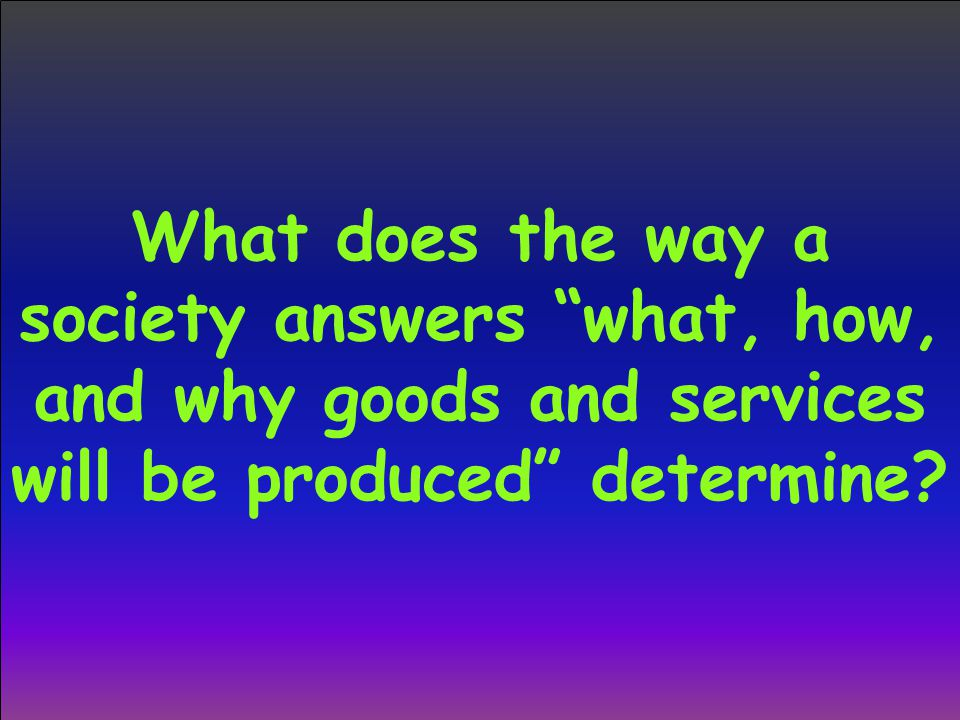 What does the way a society answers what, how, and why goods and services will be produced determine