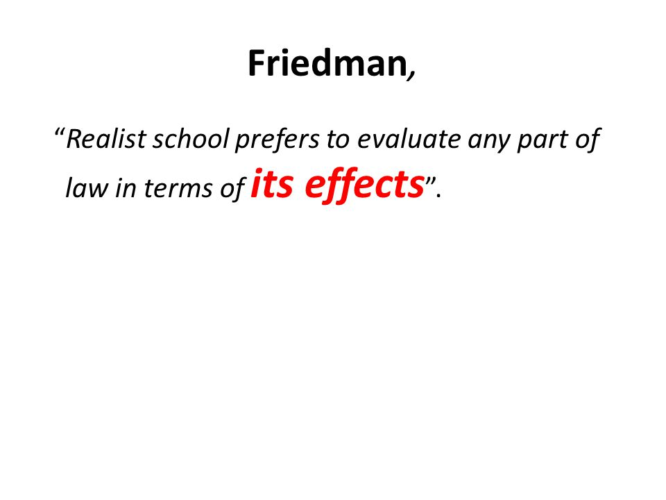 Friedman, Realist school prefers to evaluate any part of law in terms of its effects .