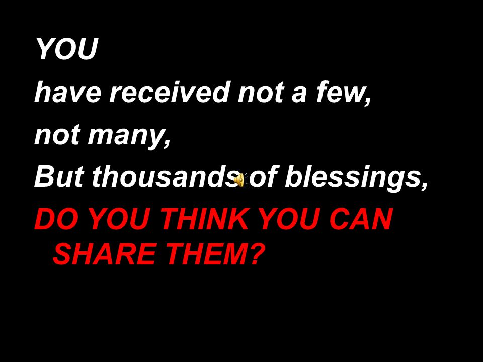 YOU have received not a few, not many, But thousands of blessings, DO YOU THINK YOU CAN SHARE THEM