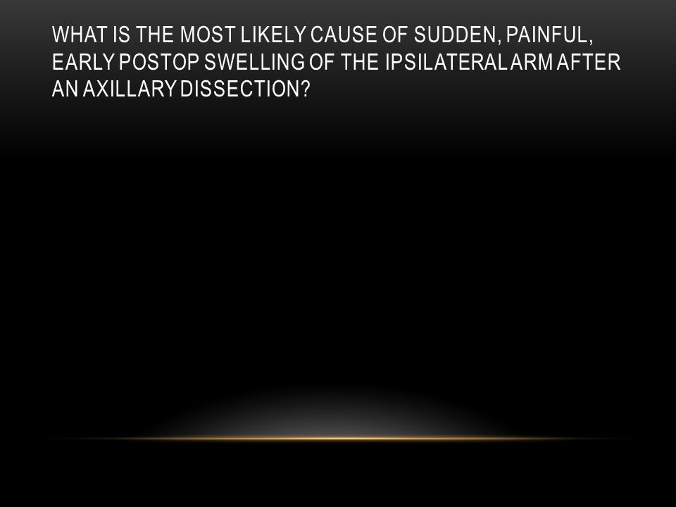 What is the most likely cause of sudden, painful, early postop swelling of the ipsilateral arm after an axillary dissection