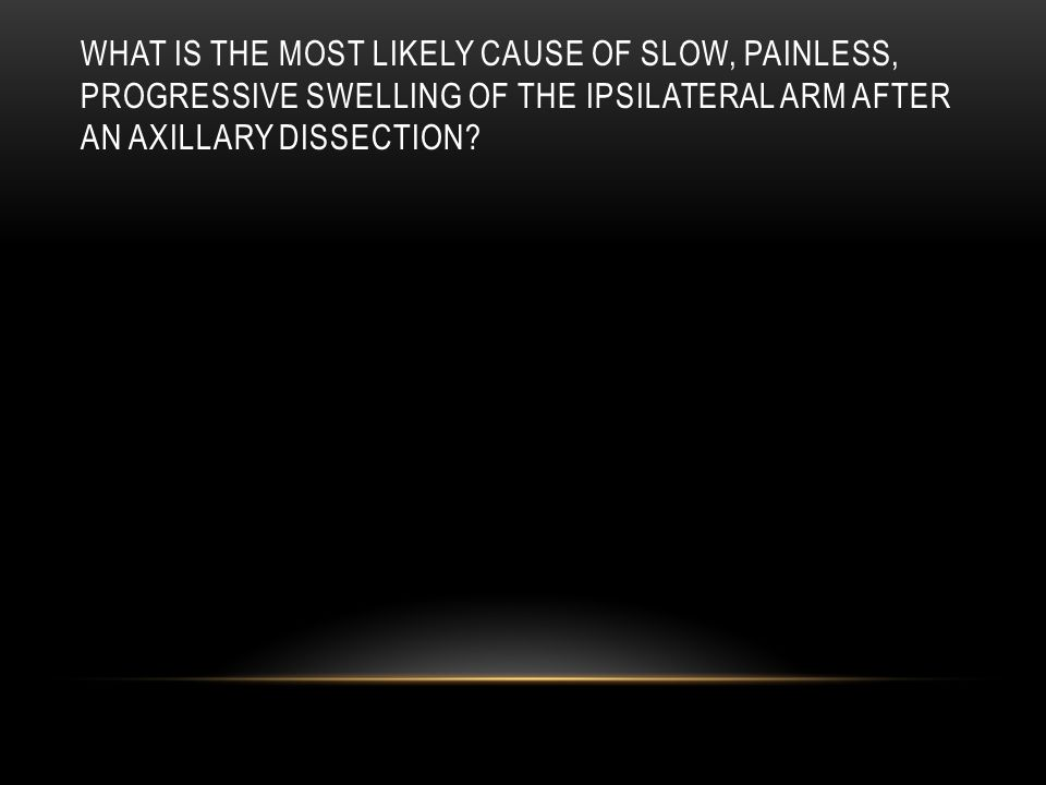 What is the most likely cause of slow, painless, progressive swelling of the ipsilateral arm after an axillary dissection