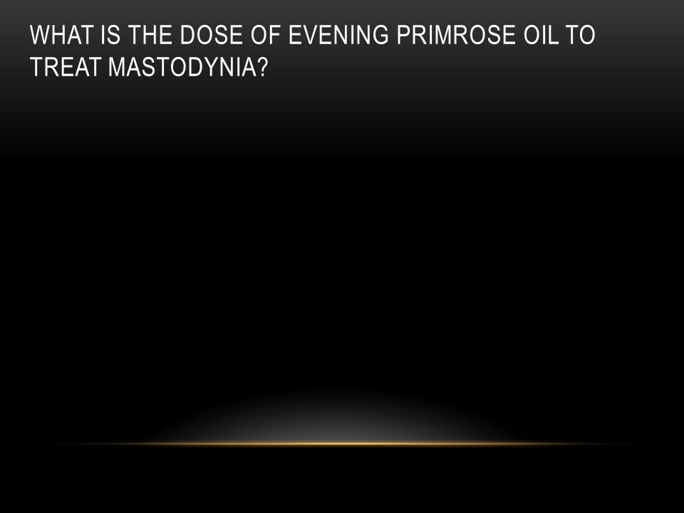 What is the dose of evening primrose oil to treat mastodynia
