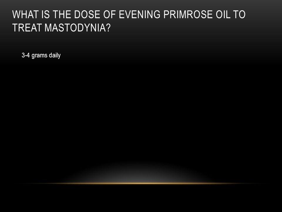 What is the dose of evening primrose oil to treat mastodynia