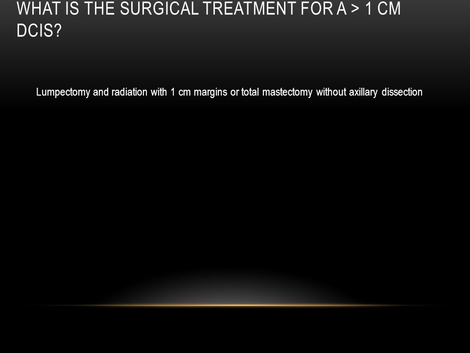 What is the surgical treatment for a > 1 cm DCIS