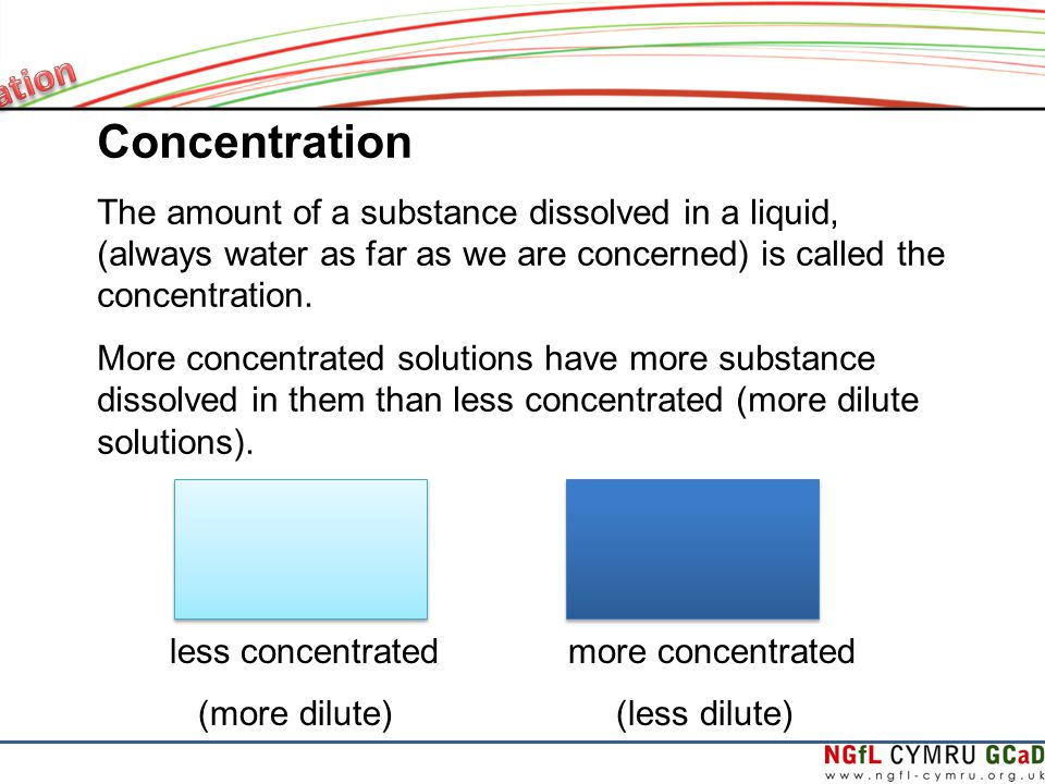 Concentration The amount of a substance dissolved in a liquid, (always water as far as we are concerned) is called the concentration.