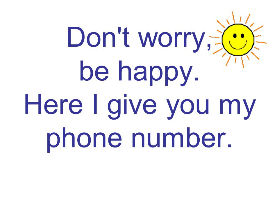 Don t worry, be happy. Here I give you my phone number.