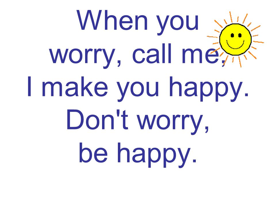 When you worry, call me, I make you happy. Don t worry, be happy.