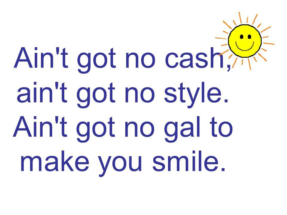 Ain t got no cash, ain t got no style