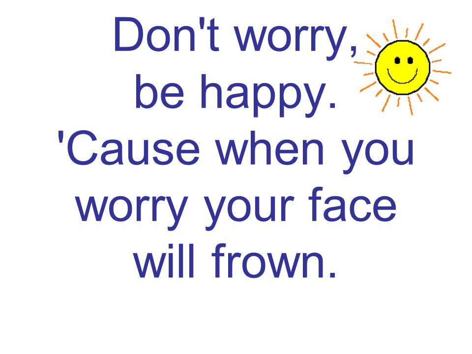 Don t worry, be happy. Cause when you worry your face will frown.