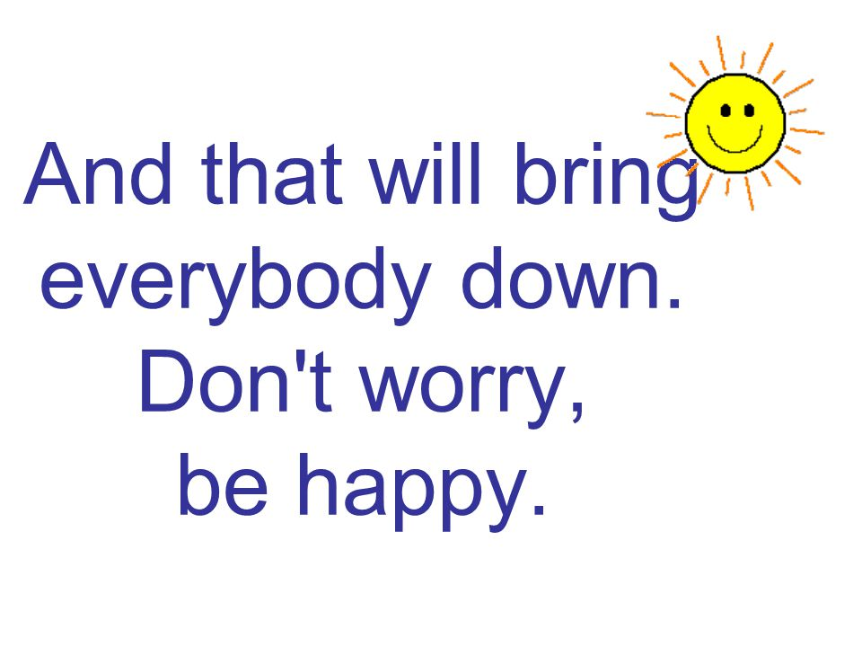 And that will bring everybody down. Don t worry, be happy.