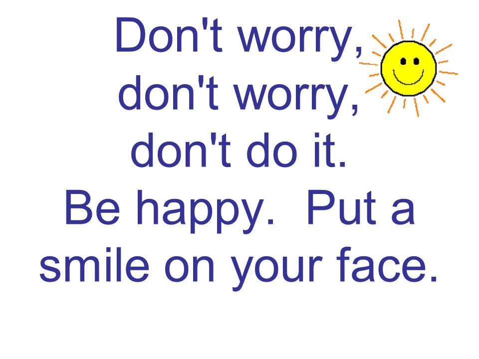 Don t worry, don t worry, don t do it. Be happy