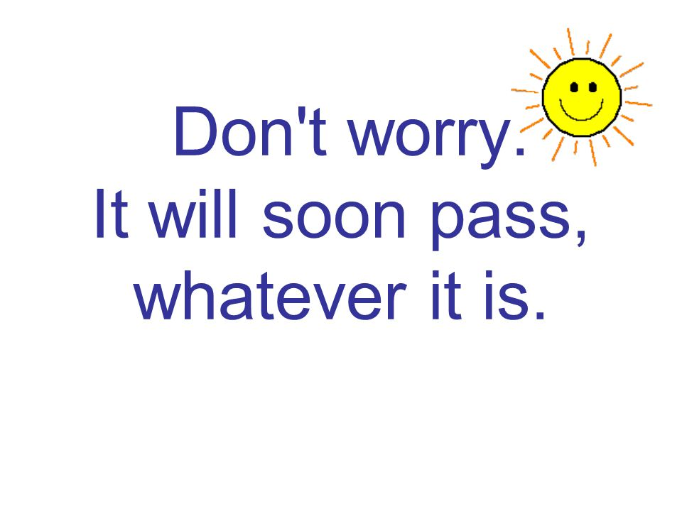 Don t worry. It will soon pass, whatever it is.
