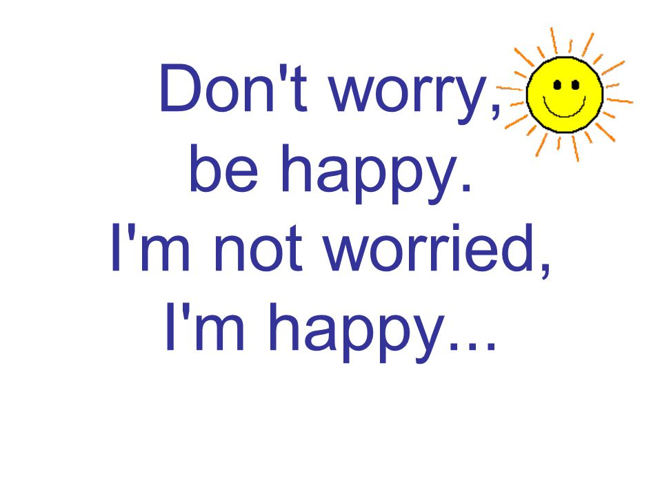 Don t worry, be happy. I m not worried, I m happy...