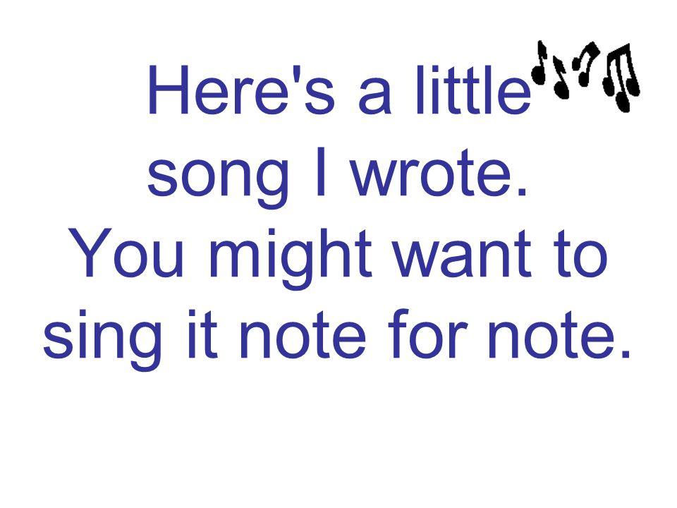 Here s a little song I wrote. You might want to sing it note for note.