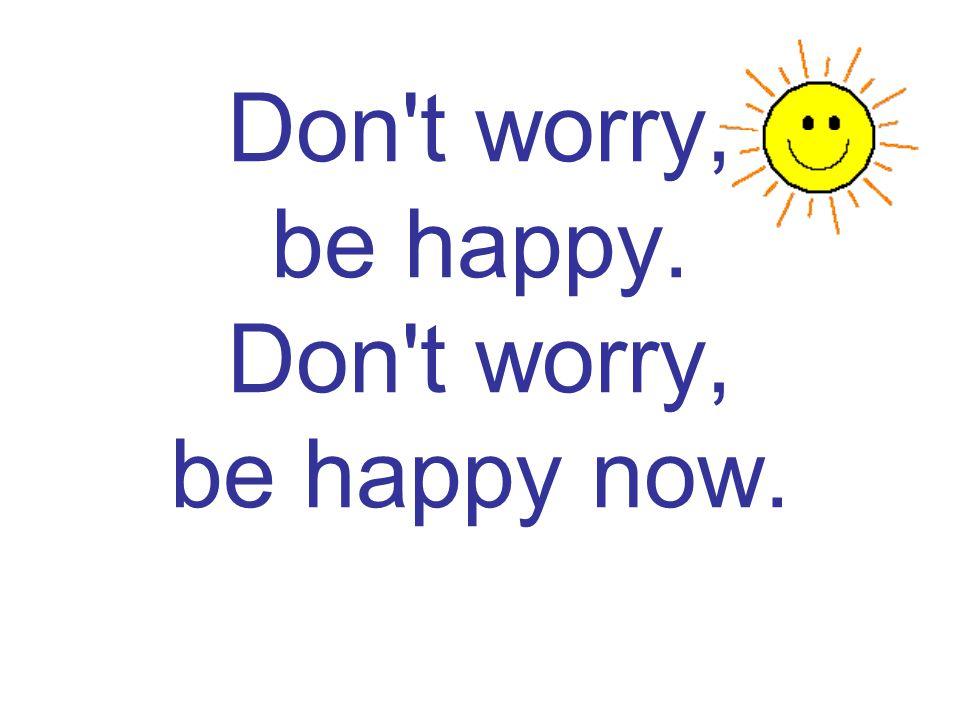 Don t worry, be happy. Don t worry, be happy now.