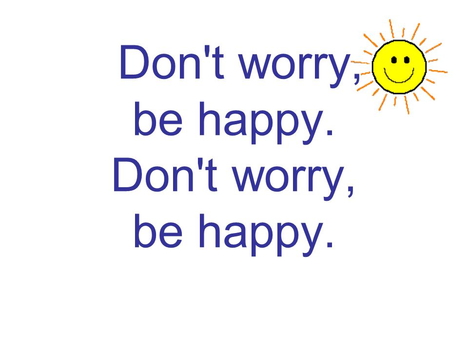 Don t worry, be happy. Don t worry, be happy.