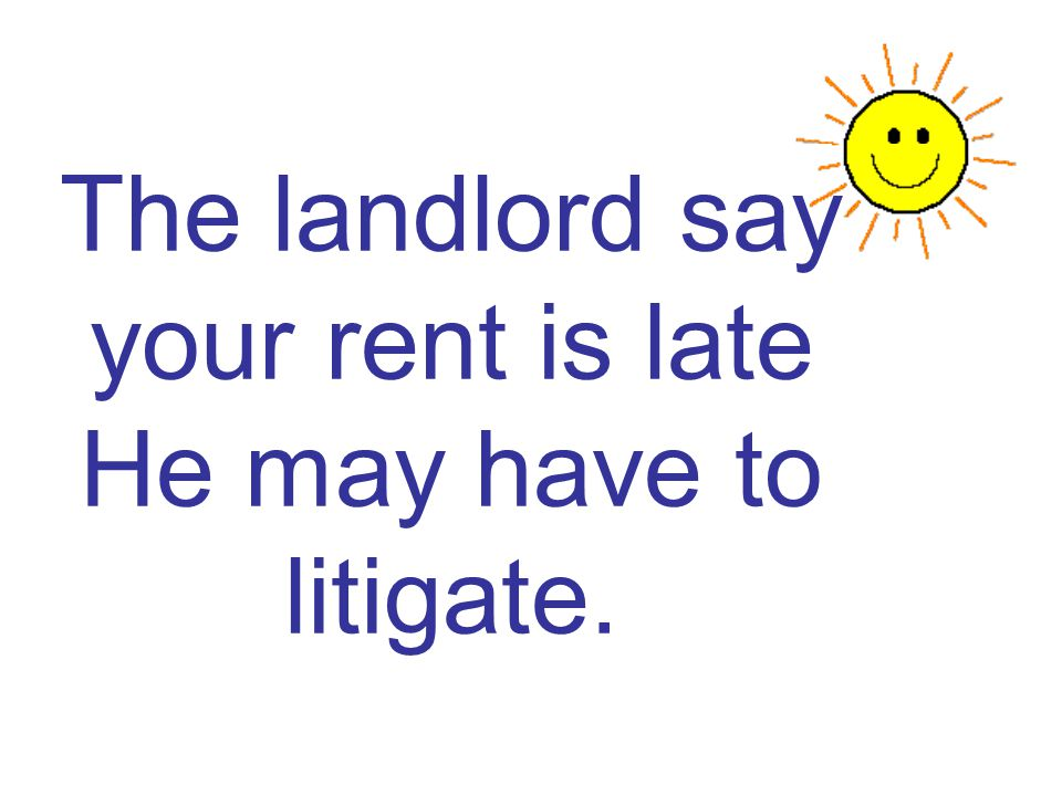 The landlord say your rent is late He may have to litigate.
