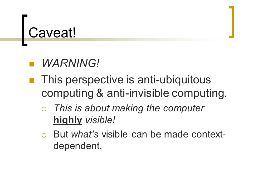 Caveat! WARNING! This perspective is anti-ubiquitous computing & anti-invisible computing. This is about making the computer highly visible!