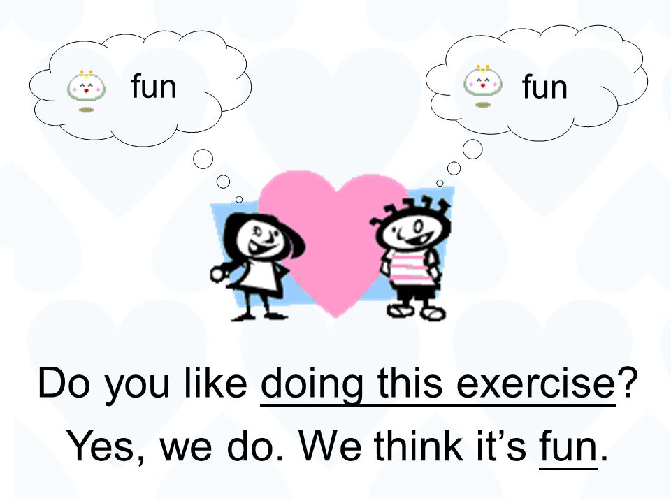 Do you like doing this exercise Yes, we do. We think it's fun.