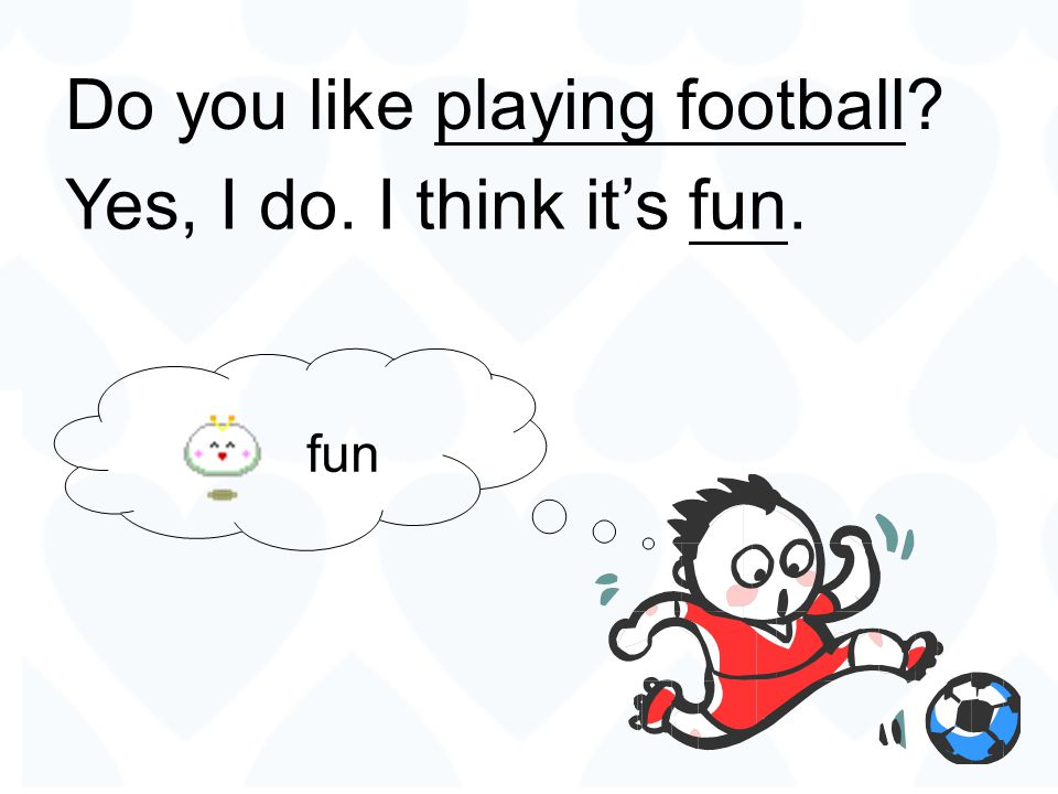 Do you like playing football Yes, I do. I think it's fun.