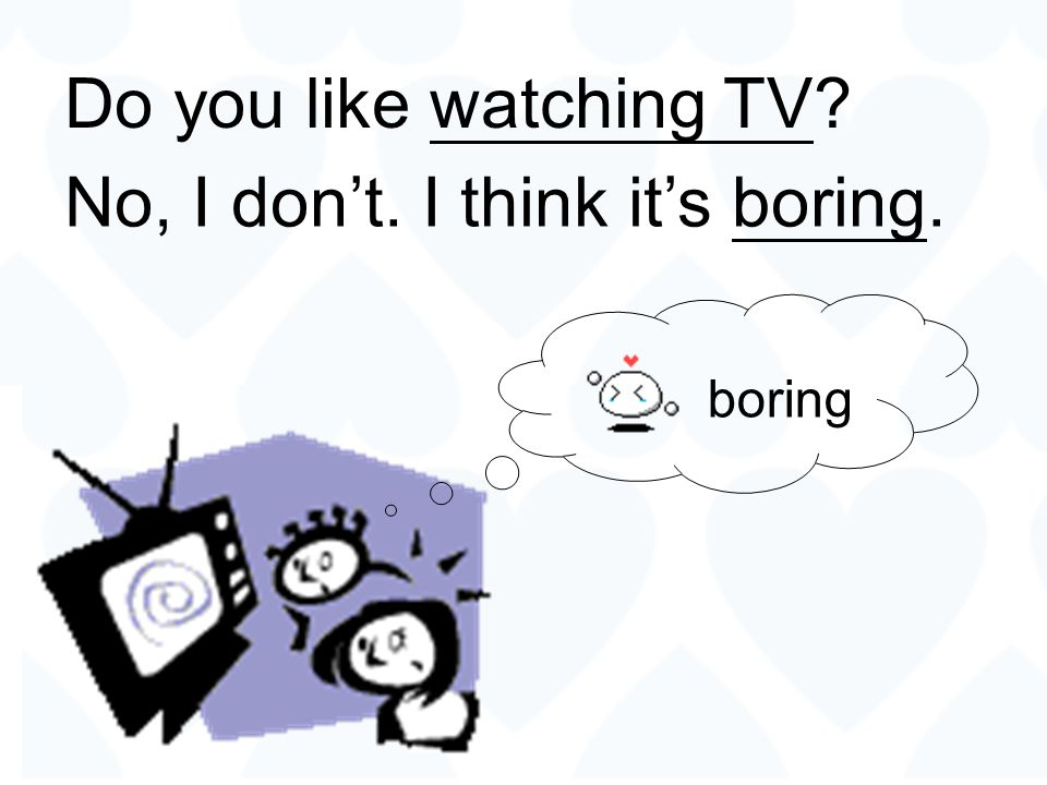 No, I don't. I think it's boring.