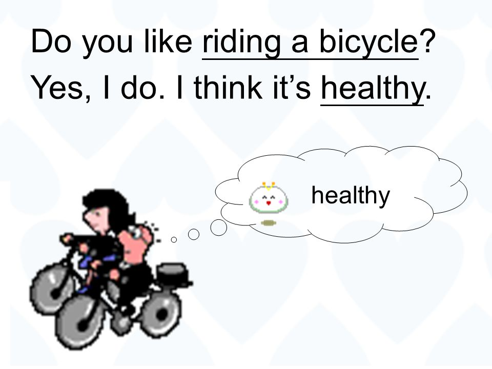 Do you like riding a bicycle Yes, I do. I think it's healthy.