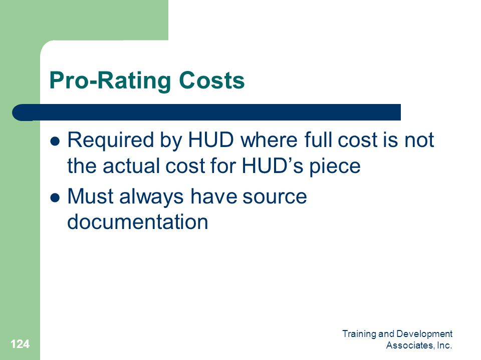 Pro-Rating Costs Required by HUD where full cost is not the actual cost for HUD's piece. Must always have source documentation.