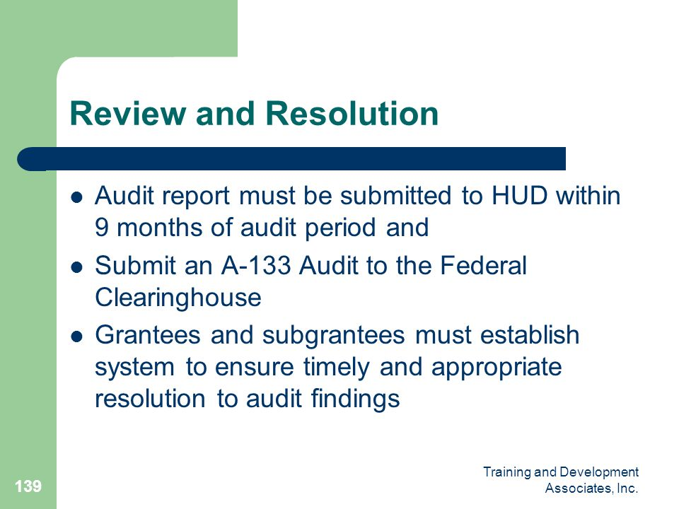 Review and Resolution Audit report must be submitted to HUD within 9 months of audit period and. Submit an A-133 Audit to the Federal Clearinghouse.