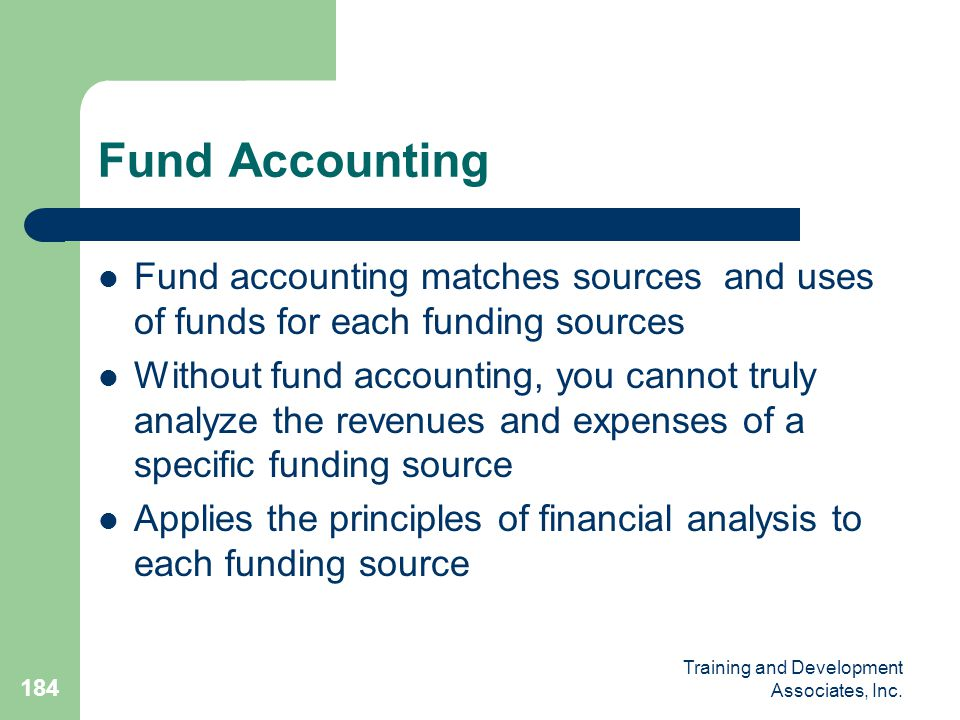 Fund Accounting Fund accounting matches sources and uses of funds for each funding sources.