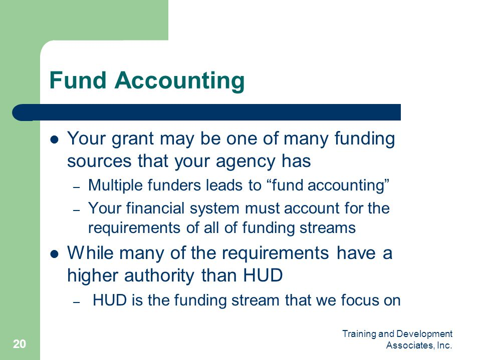 Fund Accounting Your grant may be one of many funding sources that your agency has. Multiple funders leads to fund accounting