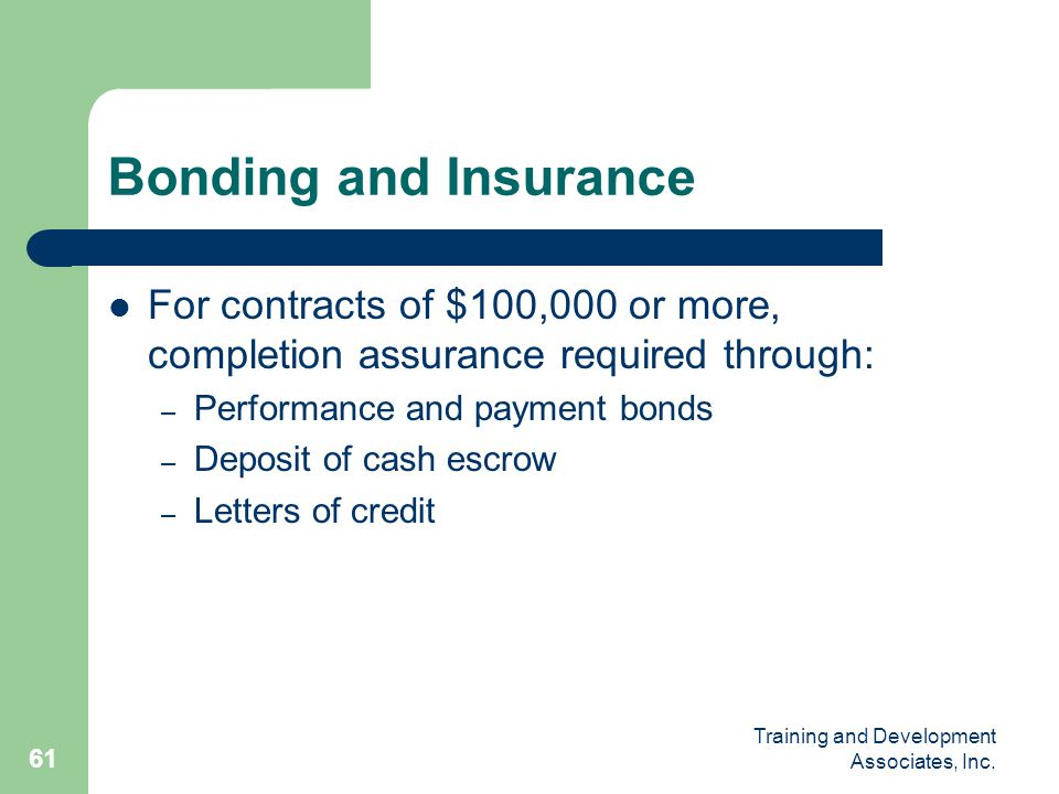 Bonding and Insurance For contracts of $100,000 or more, completion assurance required through: Performance and payment bonds.