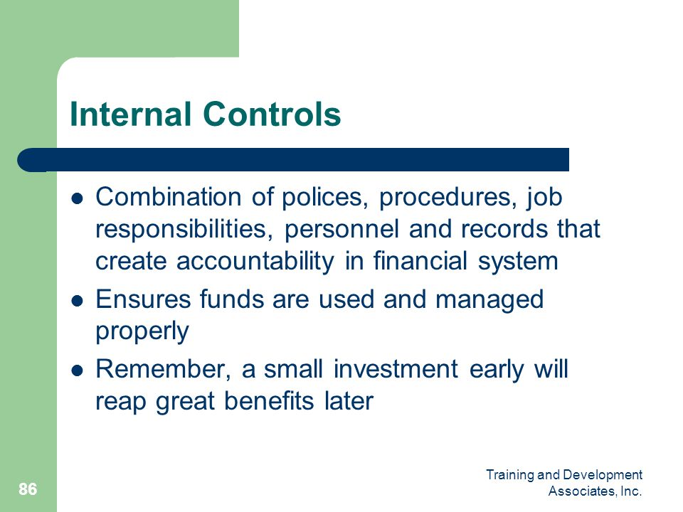 Internal Controls Combination of polices, procedures, job responsibilities, personnel and records that create accountability in financial system.