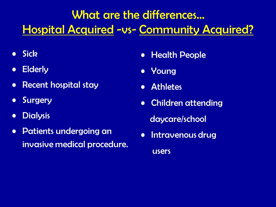 What are the differences… Hospital Acquired -vs- Community Acquired