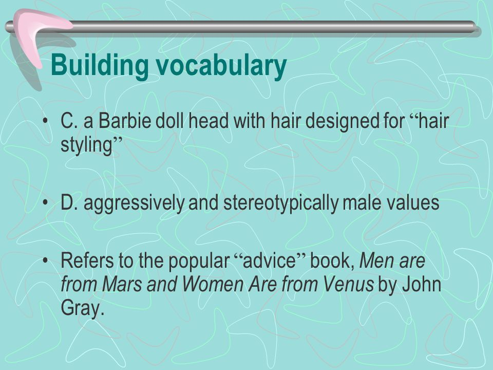 Building vocabulary C. a Barbie doll head with hair designed for hair styling D. aggressively and stereotypically male values.