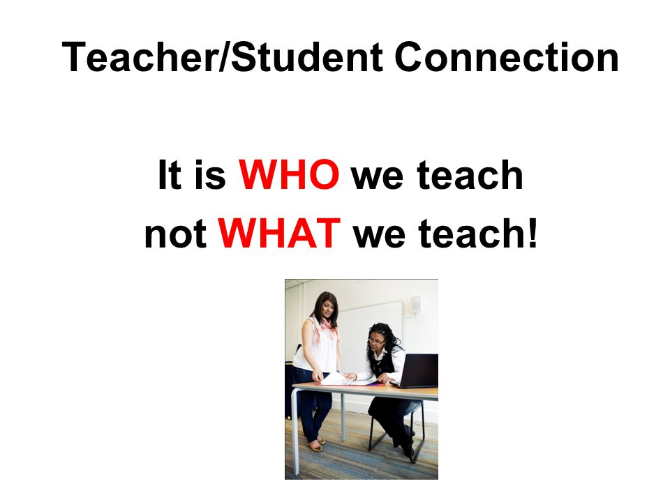 Teacher/Student Connection It is WHO we teach not WHAT we teach!