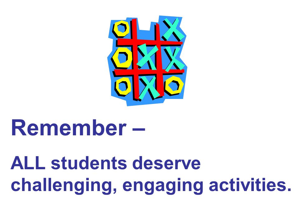 Remember – ALL students deserve challenging, engaging activities.