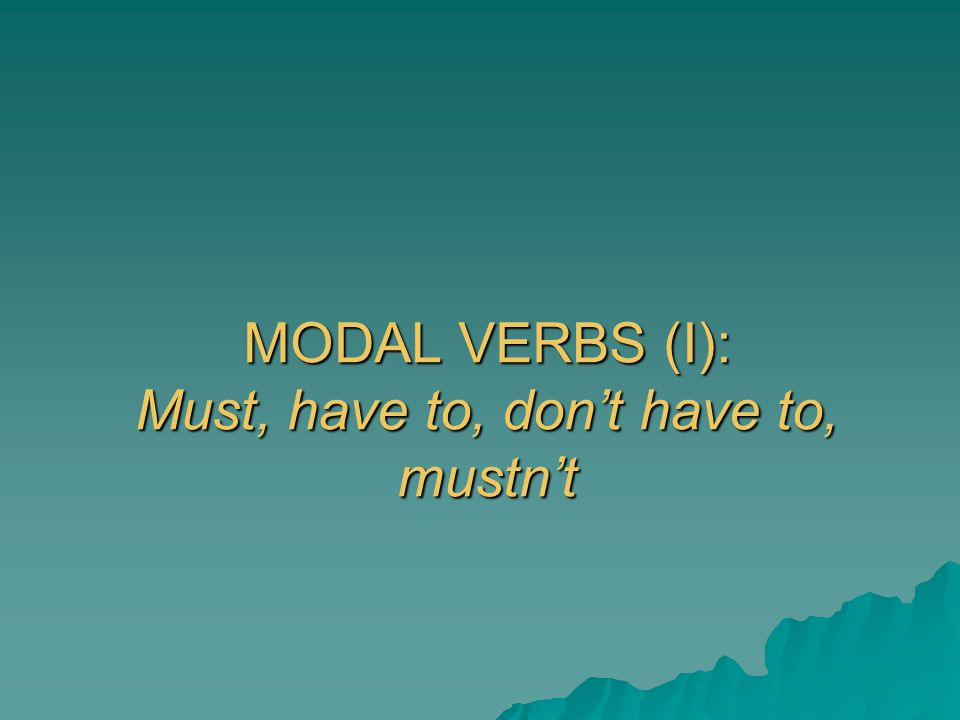 MODAL VERBS (I): Must, have to, don't have to, mustn't