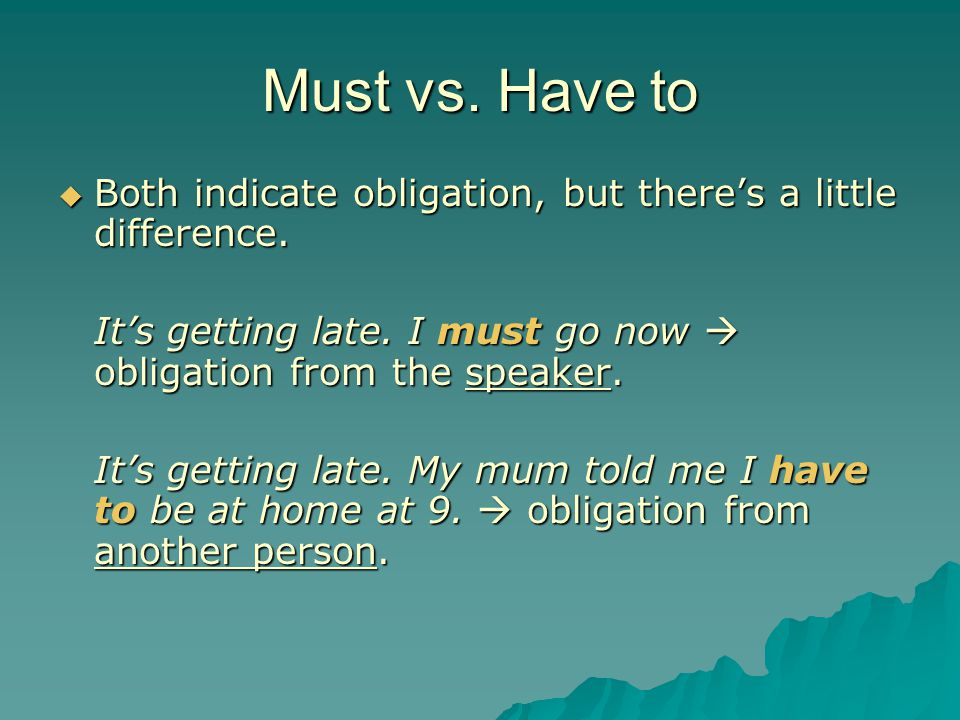 Must vs. Have to Both indicate obligation, but there's a little difference. It's getting late. I must go now  obligation from the speaker.