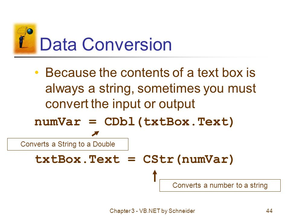 Data Conversion Because the contents of a text box is always a string, sometimes you must convert the input or output.