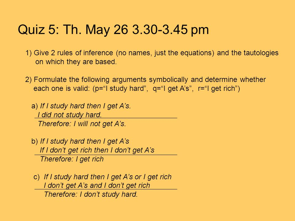 Quiz 5: Th. May 26 3.30-3.45 pm 1) Give 2 rules of inference (no names, just the equations) and the tautologies.